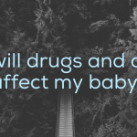How will drugs and alcohol affect my baby?